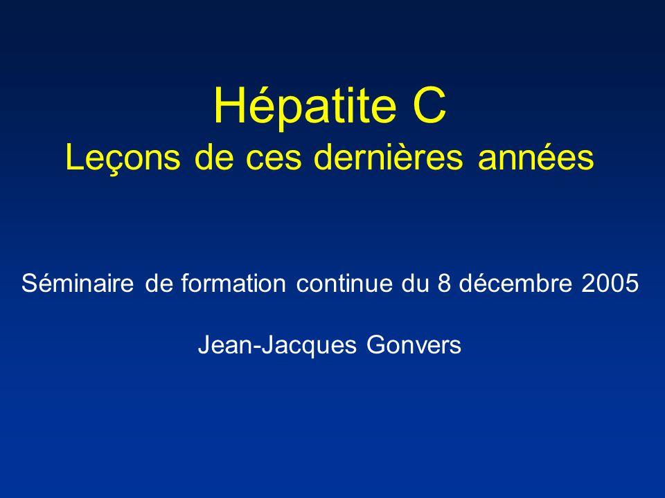 Hépatite C Leçons de ces dernières années Séminaire de formation continue du 8 décembre 2005 Jean-Jacques Gonvers