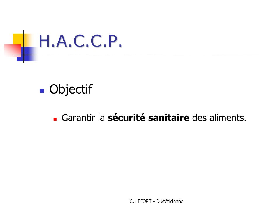 C. LEFORT - Diététicienne H.A.C.C.P. Objectif Garantir la sécurité sanitaire des aliments.