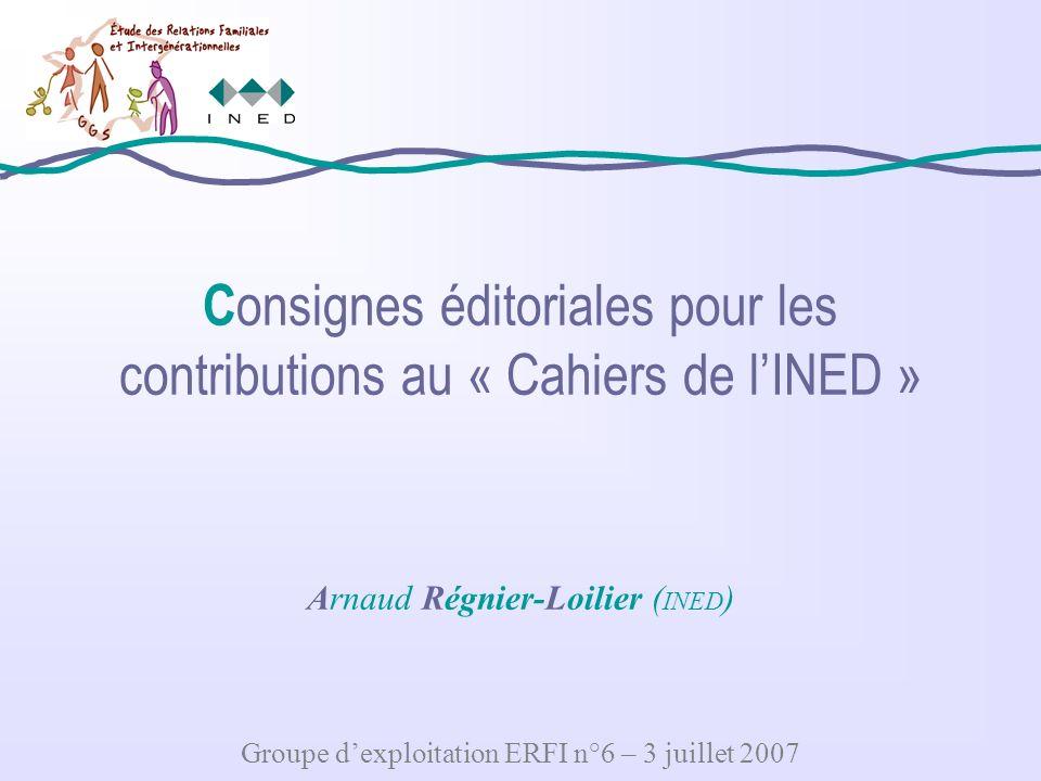 C onsignes éditoriales pour les contributions au « Cahiers de lINED » Arnaud Régnier-Loilier ( INED ) Groupe dexploitation ERFI n°6 – 3 juillet 2007