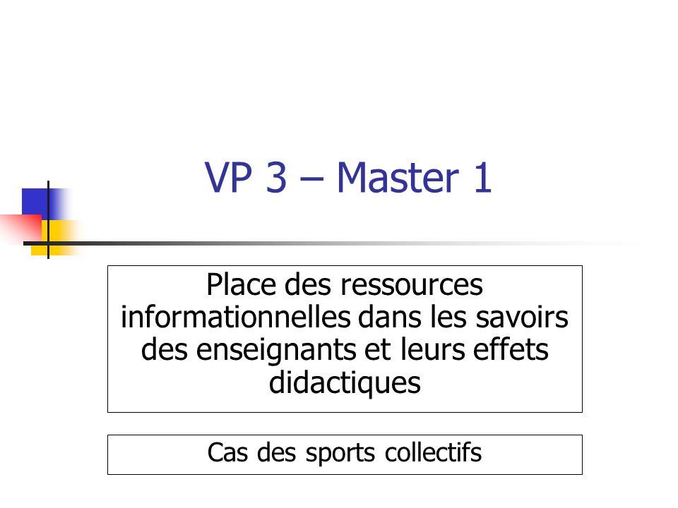 VP 3 – Master 1 Place des ressources informationnelles dans les savoirs des enseignants et leurs effets didactiques Cas des sports collectifs