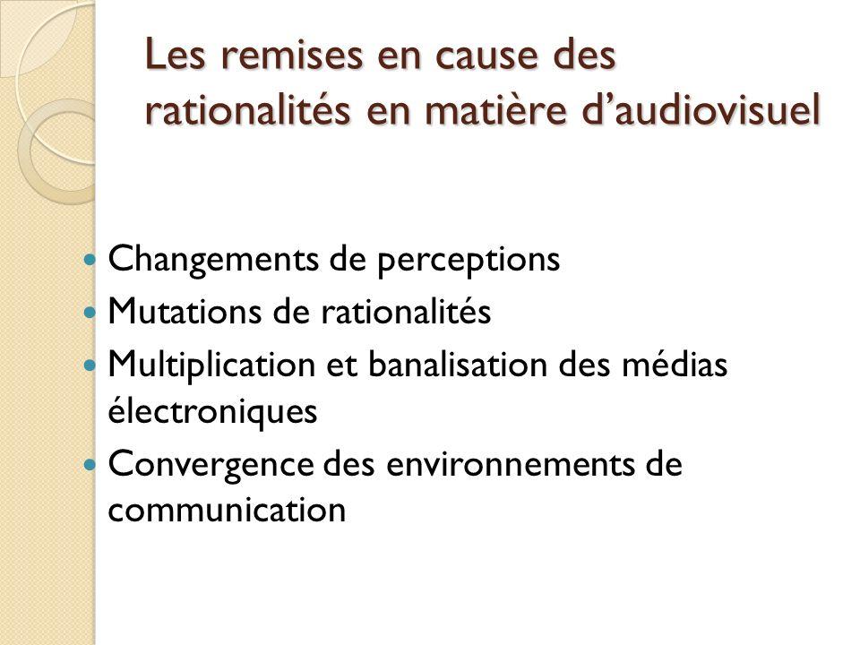 Les remises en cause des rationalités en matière daudiovisuel Changements de perceptions Mutations de rationalités Multiplication et banalisation des médias électroniques Convergence des environnements de communication