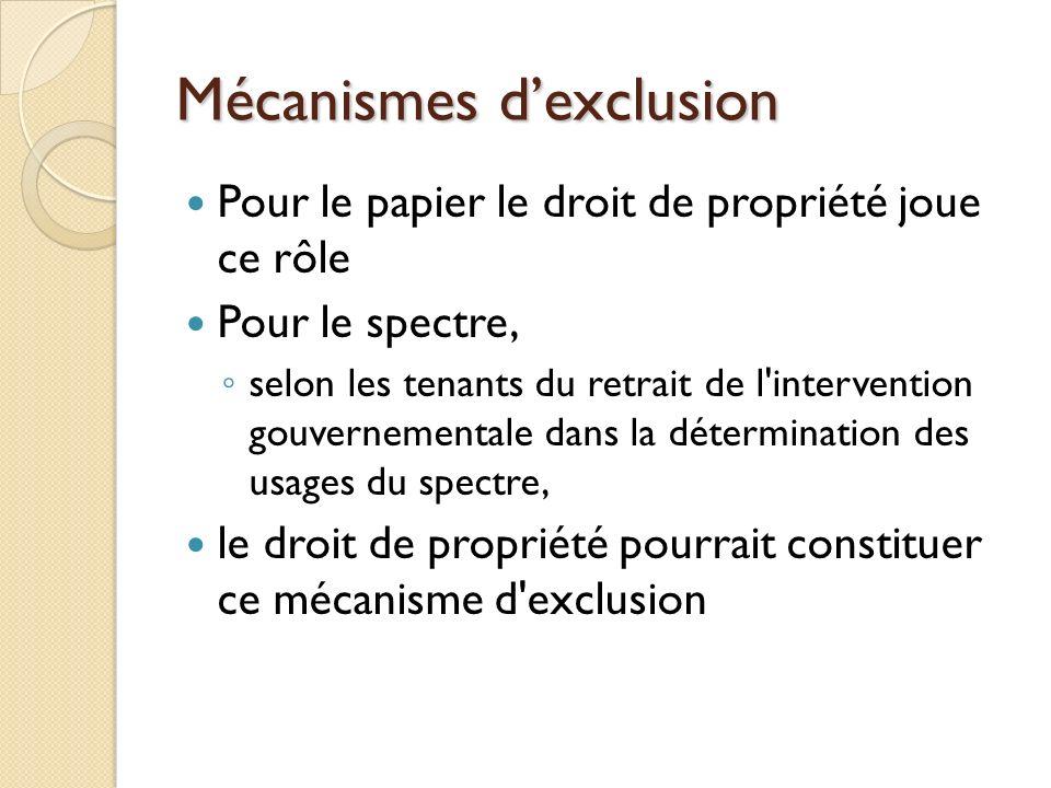 Mécanismes dexclusion Pour le papier le droit de propriété joue ce rôle Pour le spectre, selon les tenants du retrait de l intervention gouvernementale dans la détermination des usages du spectre, le droit de propriété pourrait constituer ce mécanisme d exclusion