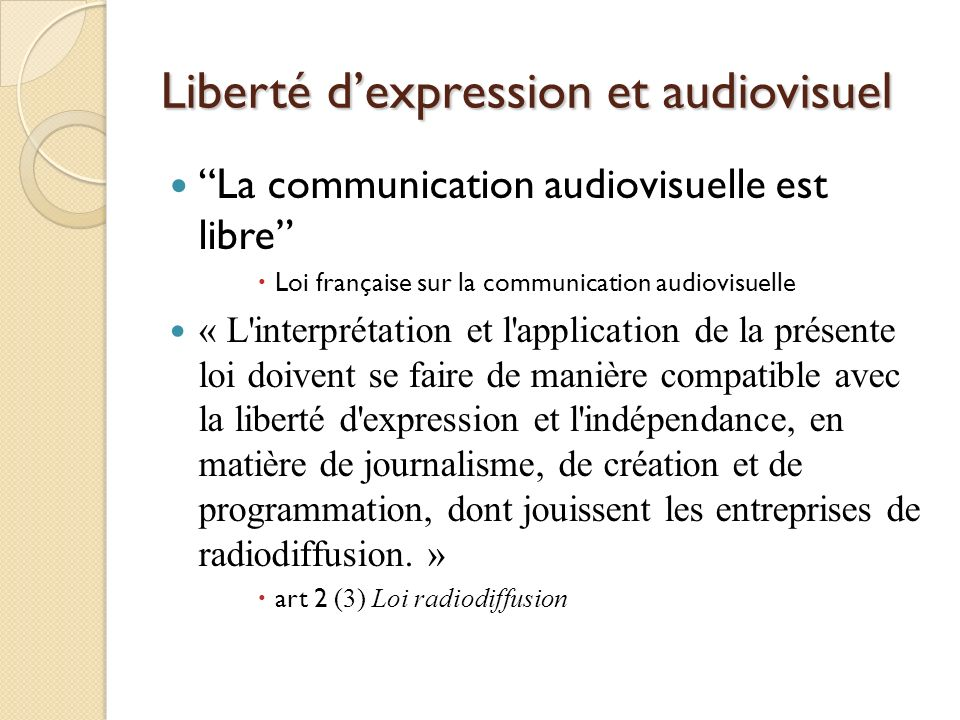 Liberté dexpression et audiovisuel La communication audiovisuelle est libre Loi française sur la communication audiovisuelle « L interprétation et l application de la présente loi doivent se faire de manière compatible avec la liberté d expression et l indépendance, en matière de journalisme, de création et de programmation, dont jouissent les entreprises de radiodiffusion.