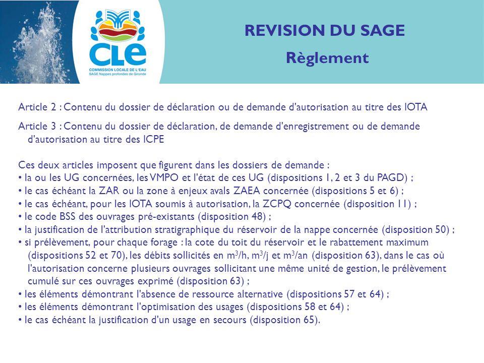 REVISION DU SAGE Règlement Article 2 : Contenu du dossier de déclaration ou de demande d autorisation au titre des IOTA Article 3 : Contenu du dossier de déclaration, de demande d enregistrement ou de demande d autorisation au titre des ICPE Ces deux articles imposent que figurent dans les dossiers de demande : la ou les UG concernées, les VMPO et l état de ces UG (dispositions 1, 2 et 3 du PAGD) ; le cas échéant la ZAR ou la zone à enjeux avals ZAEA concernée (dispositions 5 et 6) ; le cas échéant, pour les IOTA soumis à autorisation, la ZCPQ concernée (disposition 11) ; le code BSS des ouvrages pré-existants (disposition 48) ; la justification de l attribution stratigraphique du réservoir de la nappe concernée (disposition 50) ; si prélèvement, pour chaque forage : la cote du toit du réservoir et le rabattement maximum (dispositions 52 et 70), les débits sollicités en m 3 /h, m 3 /j et m 3 /an (disposition 63), dans le cas où l autorisation concerne plusieurs ouvrages sollicitant une même unité de gestion, le prélèvement cumulé sur ces ouvrages exprimé (disposition 63) ; les éléments démontrant l absence de ressource alternative (dispositions 57 et 64) ; les éléments démontrant l optimisation des usages (dispositions 58 et 64) ; le cas échéant la justification d un usage en secours (disposition 65).