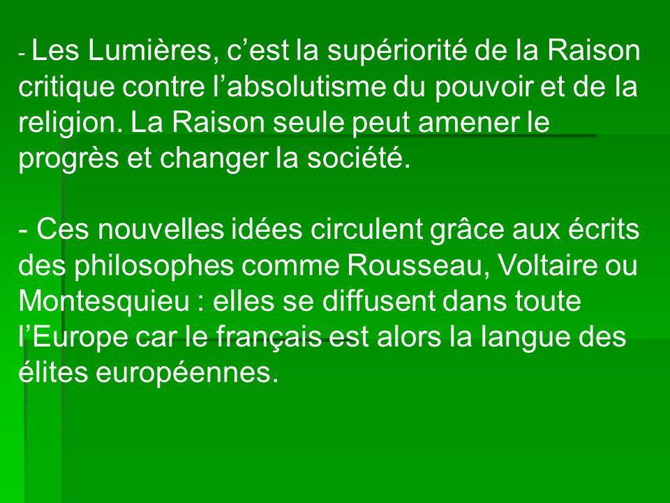 - Les Lumières, cest la supériorité de la Raison critique contre labsolutisme du pouvoir et de la religion.