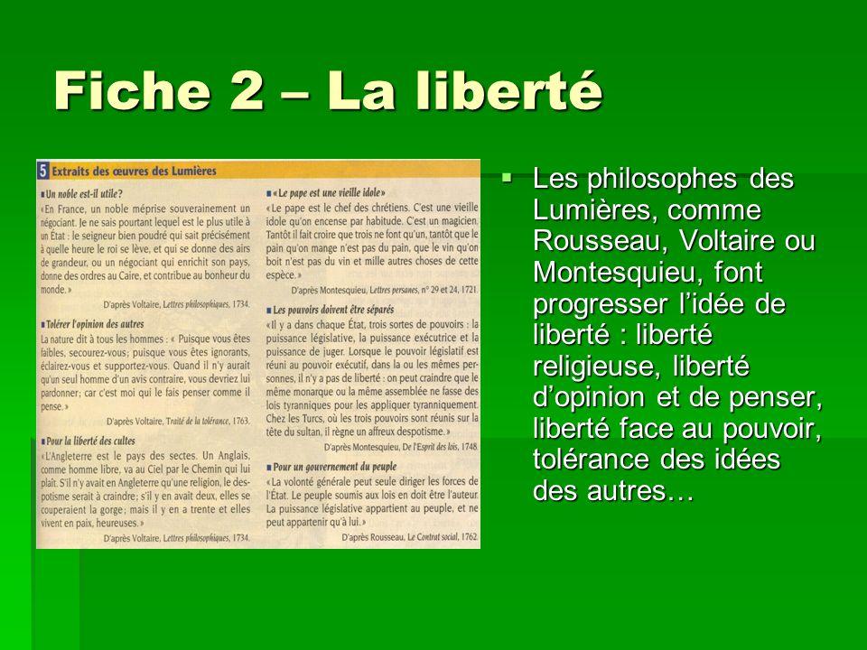 Fiche 2 – La liberté Les philosophes des Lumières, comme Rousseau, Voltaire ou Montesquieu, font progresser lidée de liberté : liberté religieuse, lib