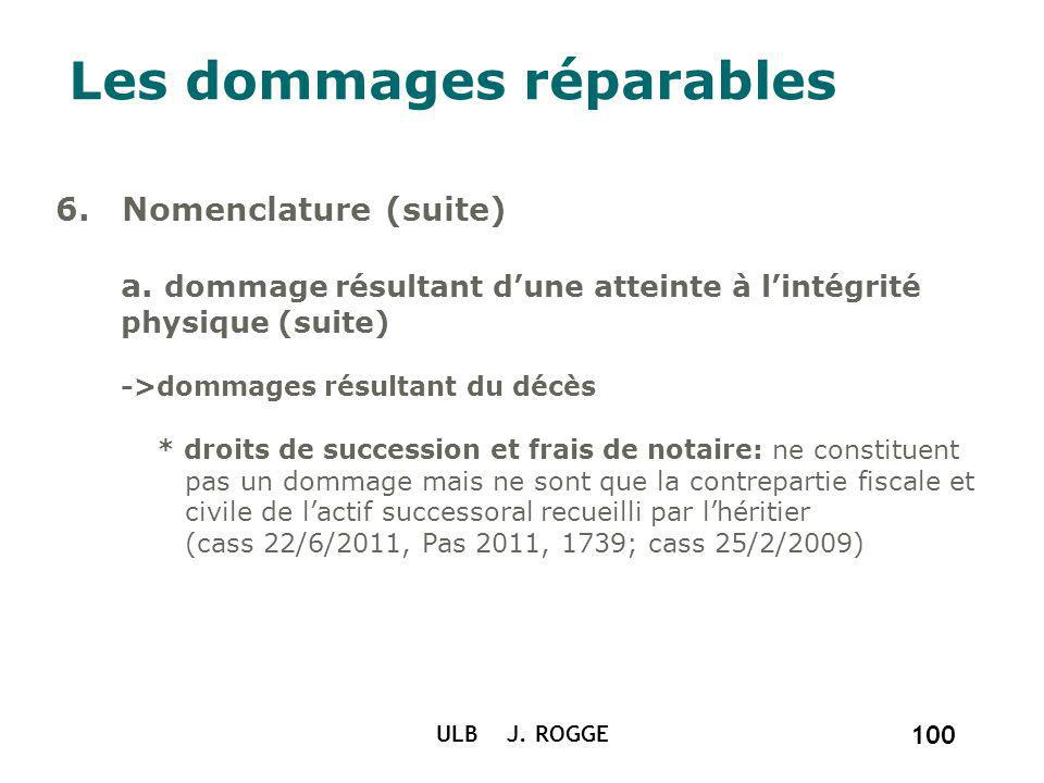 ULB J. ROGGE 100 Les dommages réparables 6. Nomenclature (suite) a. dommage résultant dune atteinte à lintégrité physique (suite) ->dommages résultant