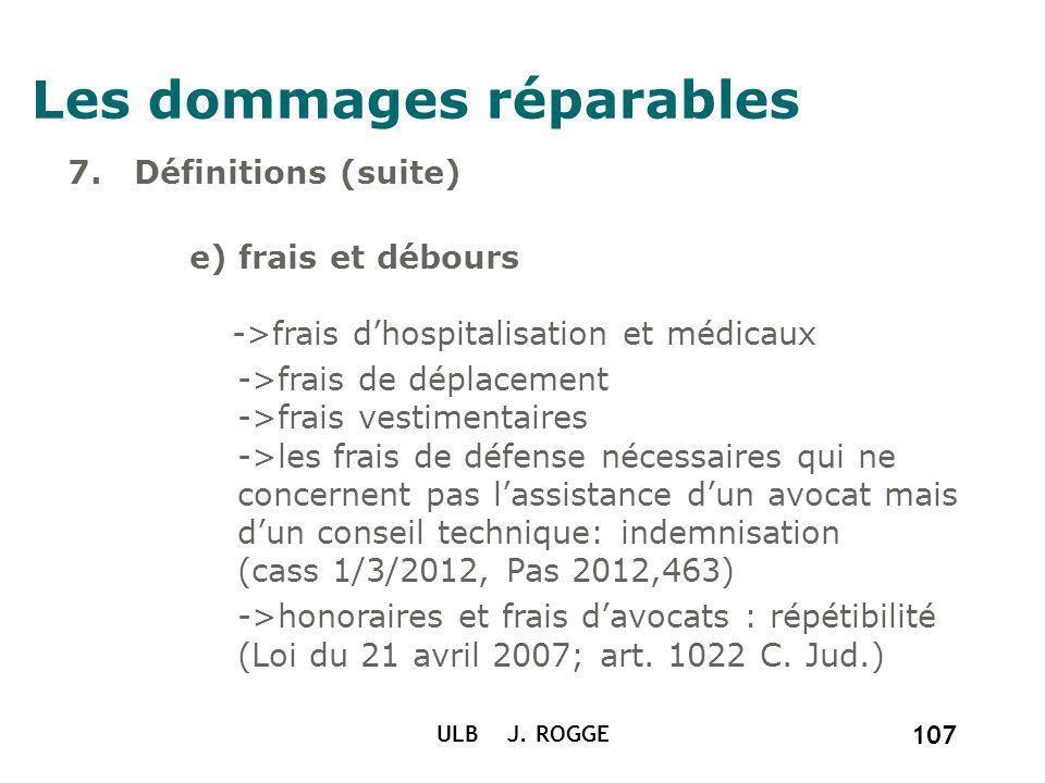 ULB J. ROGGE 107 Les dommages réparables 7. Définitions (suite) e) frais et débours ->frais dhospitalisation et médicaux ->frais de déplacement ->frai