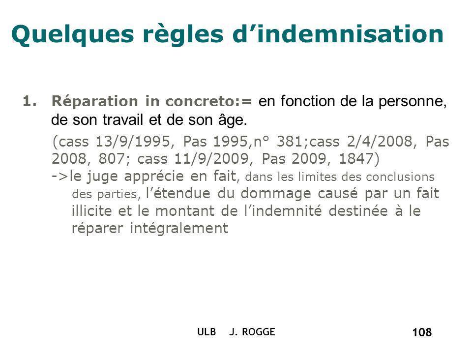 108 ULB J. ROGGE 108 Quelques règles dindemnisation 1.Réparation in concreto:= en fonction de la personne, de son travail et de son âge. (cass 13/9/19