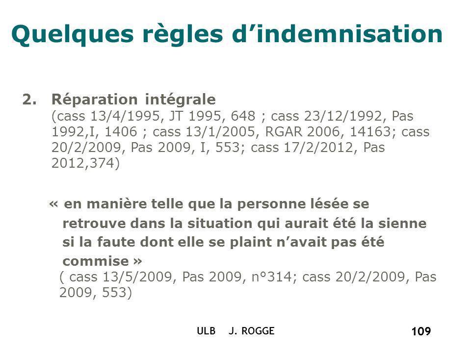 109 ULB J. ROGGE 109 Quelques règles dindemnisation 2.Réparation intégrale (cass 13/4/1995, JT 1995, 648 ; cass 23/12/1992, Pas 1992,I, 1406 ; cass 13