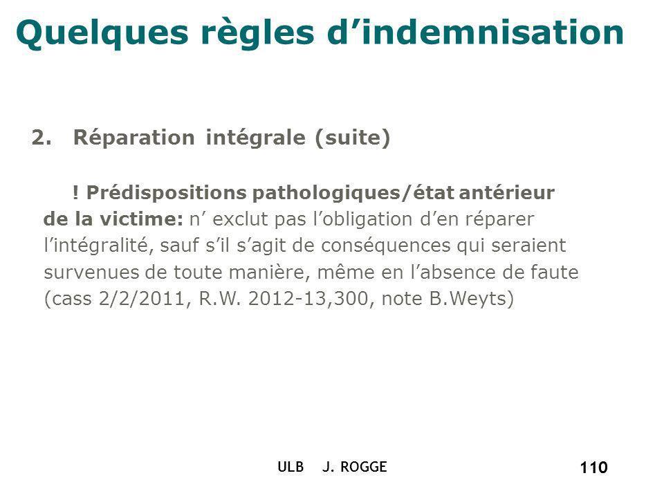 110 ULB J. ROGGE 110 Quelques règles dindemnisation 2. Réparation intégrale (suite) ! Prédispositions pathologiques/état antérieur de la victime: n ex