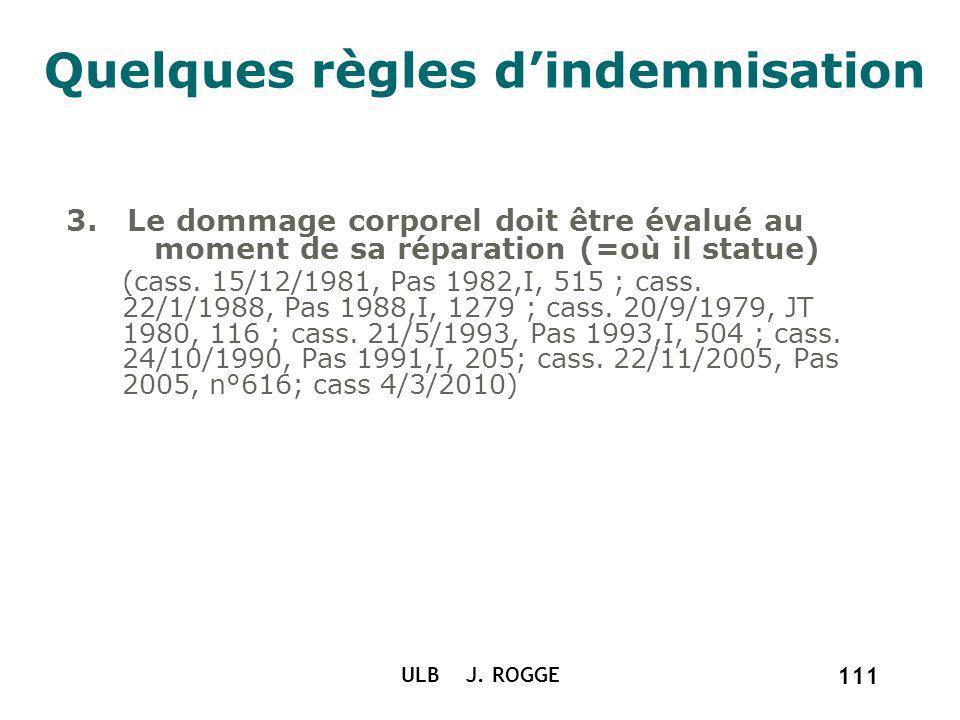 Quelques règles dindemnisation 3. Le dommage corporel doit être évalué au moment de sa réparation (=où il statue) (cass. 15/12/1981, Pas 1982,I, 515 ;