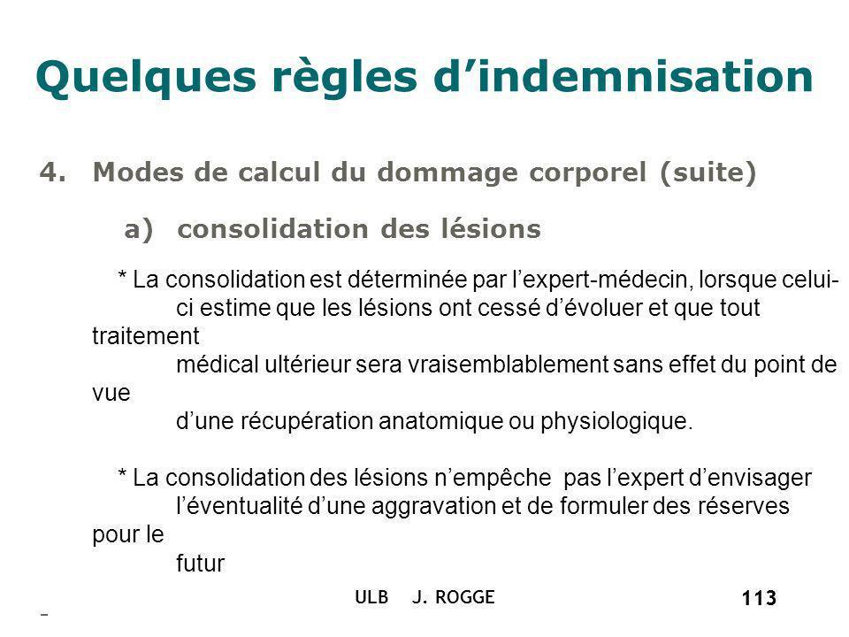 113 ULB J. ROGGE 113 Quelques règles dindemnisation 4.Modes de calcul du dommage corporel (suite) a)consolidation des lésions * La consolidation est d