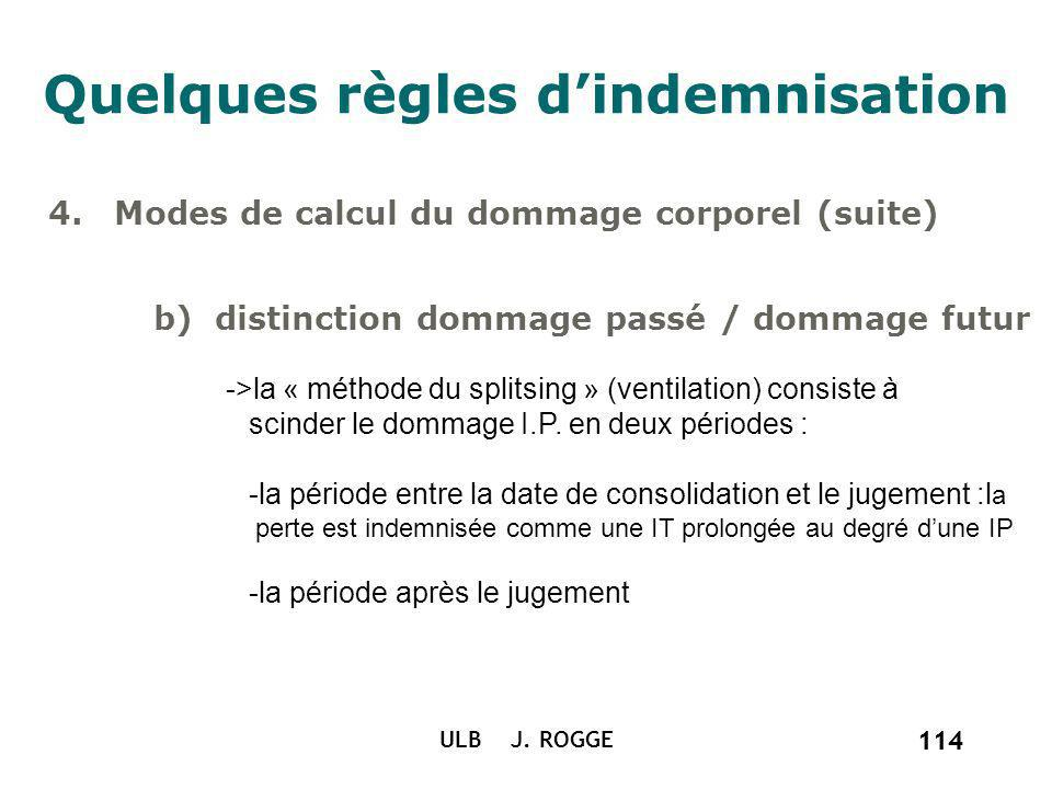 114 ULB J. ROGGE 114 Quelques règles dindemnisation 4.Modes de calcul du dommage corporel (suite) b) distinction dommage passé / dommage futur ->la «