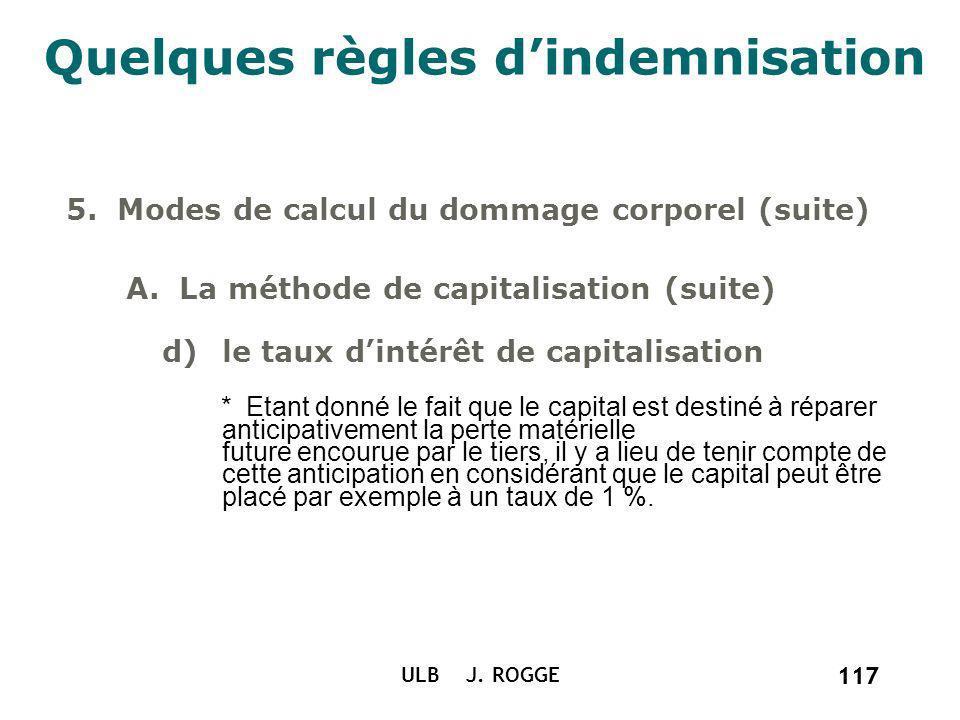 117 ULB J. ROGGE 117 Quelques règles dindemnisation 5. Modes de calcul du dommage corporel (suite) A. La méthode de capitalisation (suite) d)le taux d