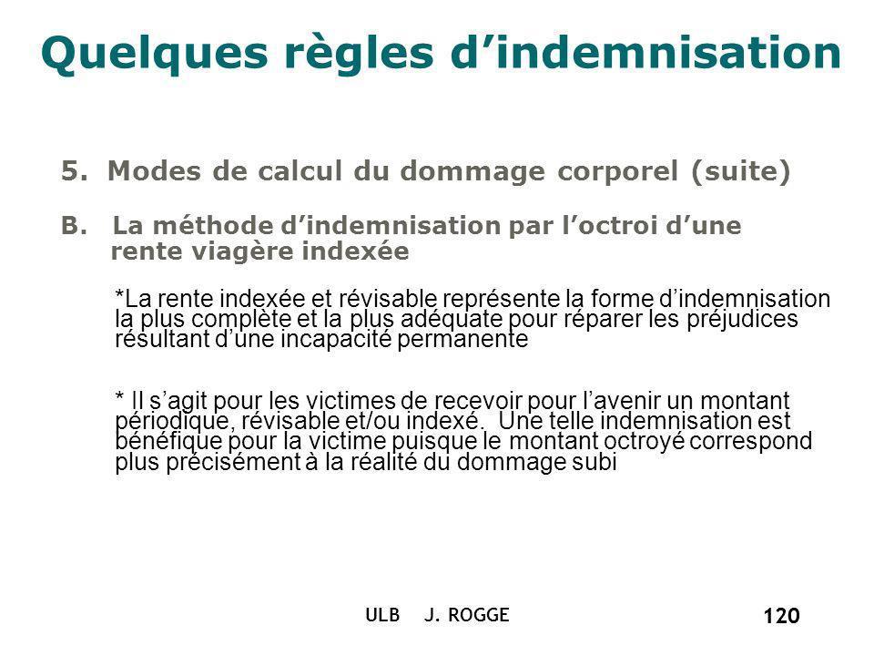 120 ULB J. ROGGE 120 Quelques règles dindemnisation 5. Modes de calcul du dommage corporel (suite) B. La méthode dindemnisation par loctroi dune rente