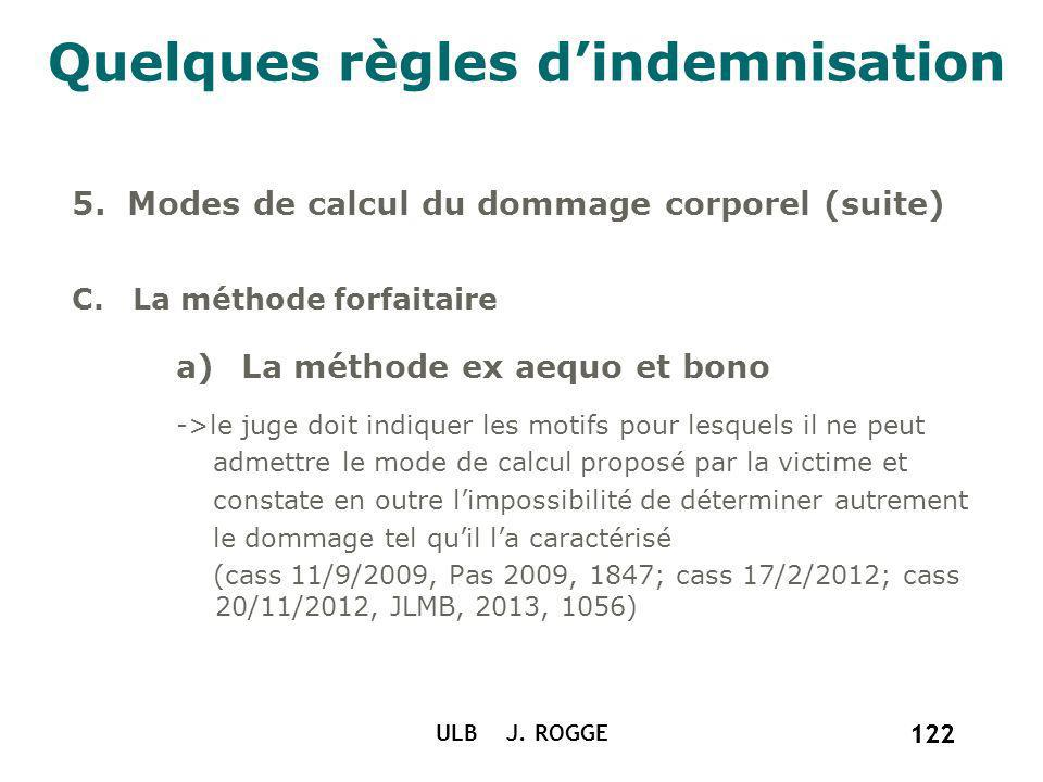 122 ULB J. ROGGE 122 Quelques règles dindemnisation 5. Modes de calcul du dommage corporel (suite) C. La méthode forfaitaire a)La méthode ex aequo et