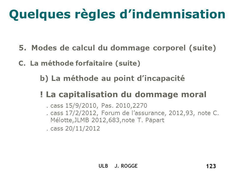 123 ULB J. ROGGE 123 Quelques règles dindemnisation 5. Modes de calcul du dommage corporel (suite) C. La méthode forfaitaire (suite) b) La méthode au