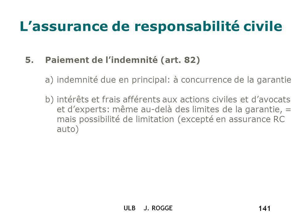 ULB J. ROGGE 141 Lassurance de responsabilité civile 5. Paiement de lindemnité (art. 82) a) indemnité due en principal: à concurrence de la garantie b