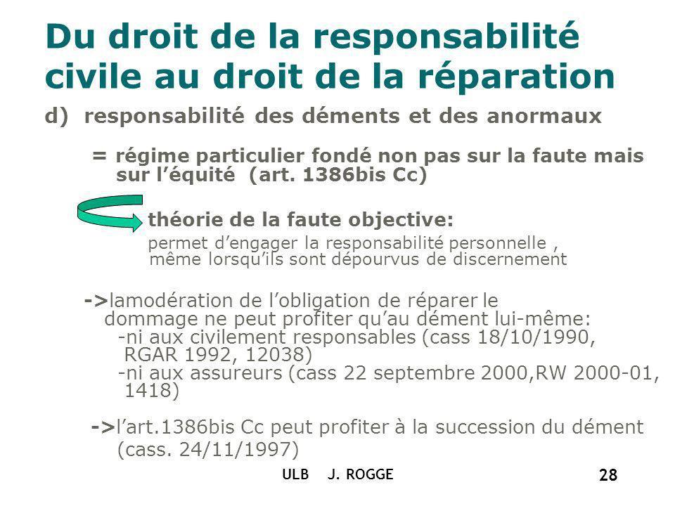 Du droit de la responsabilité civile au droit de la réparation d)responsabilité des déments et des anormaux = régime particulier fondé non pas sur la