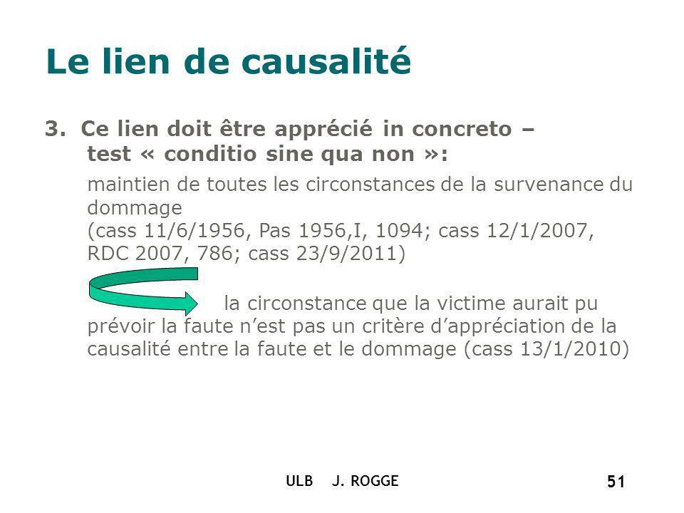 ULB J. ROGGE 51 Le lien de causalité 3. Ce lien doit être apprécié in concreto – test « conditio sine qua non »: maintien de toutes les circonstances