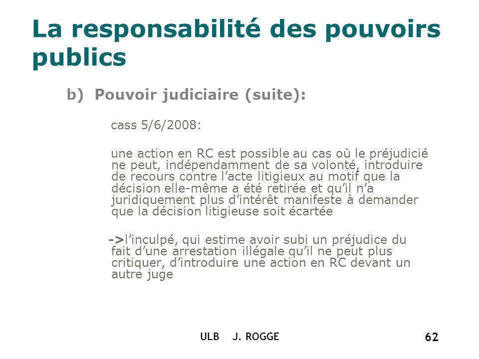 La responsabilité des pouvoirs publics b) Pouvoir judiciaire (suite): cass 5/6/2008: une action en RC est possible au cas où le préjudicié ne peut, in