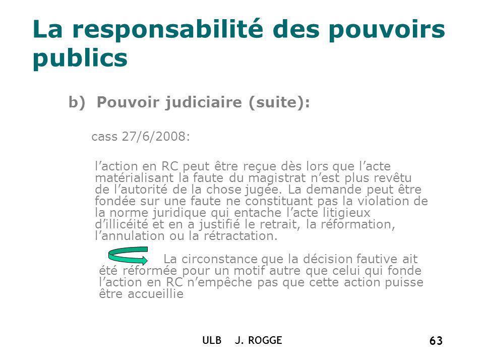 La responsabilité des pouvoirs publics b) Pouvoir judiciaire (suite): cass 27/6/2008: laction en RC peut être reçue dès lors que lacte matérialisant l