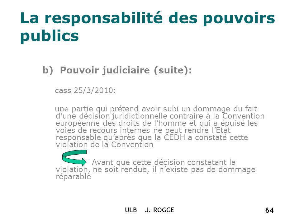 La responsabilité des pouvoirs publics b) Pouvoir judiciaire (suite): cass 25/3/2010: une partie qui prétend avoir subi un dommage du fait dune décisi