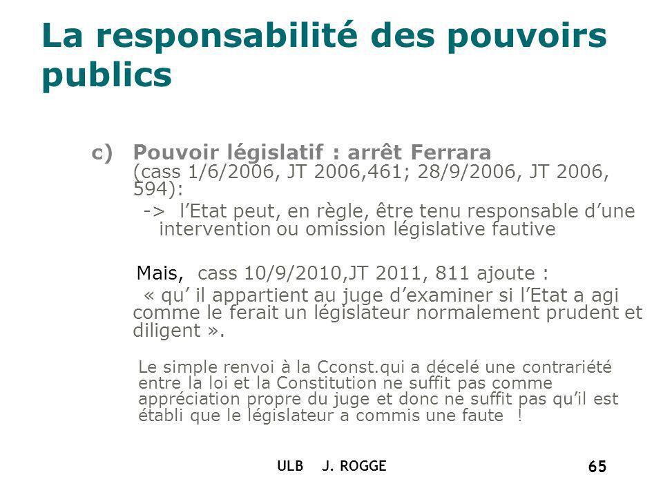 c)Pouvoir législatif : arrêt Ferrara (cass 1/6/2006, JT 2006,461; 28/9/2006, JT 2006, 594): -> lEtat peut, en règle, être tenu responsable dune interv