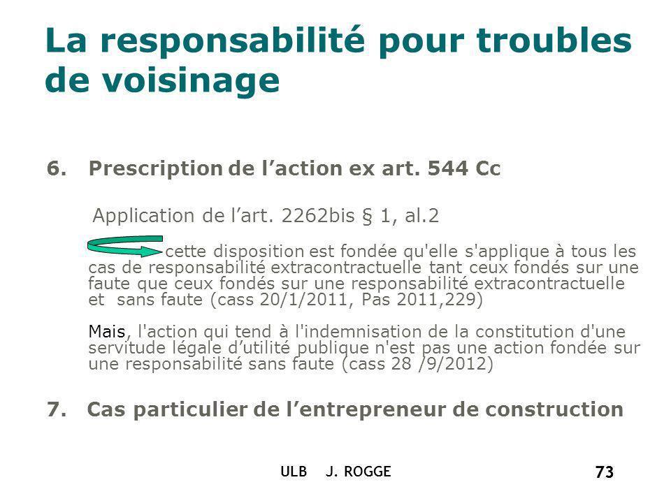 73 ULB J. ROGGE 73 La responsabilité pour troubles de voisinage 6.Prescription de laction ex art. 544 Cc Application de lart. 2262bis § 1, al.2 cette