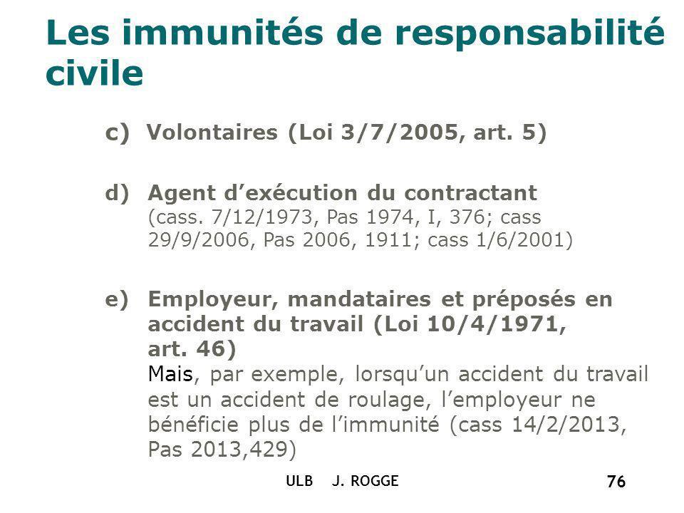 ULB J. ROGGE 76 Les immunités de responsabilité civile c) Volontaires (Loi 3/7/2005, art. 5) d)Agent dexécution du contractant (cass. 7/12/1973, Pas 1