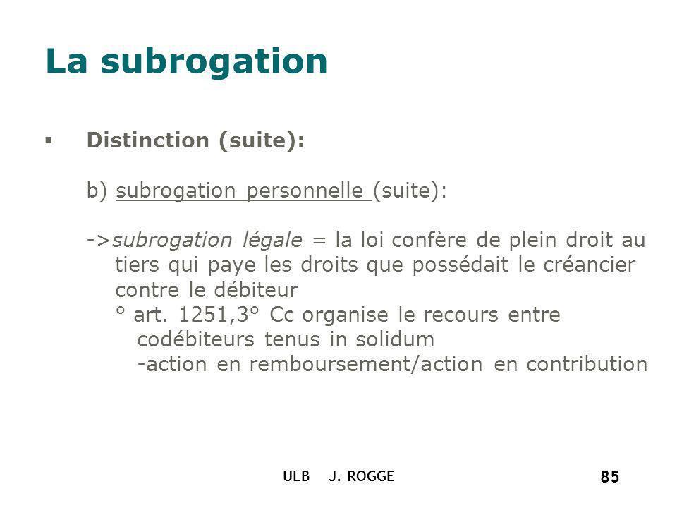 ULB J. ROGGE 85 La subrogation Distinction (suite): b) subrogation personnelle (suite): ->subrogation légale = la loi confère de plein droit au tiers