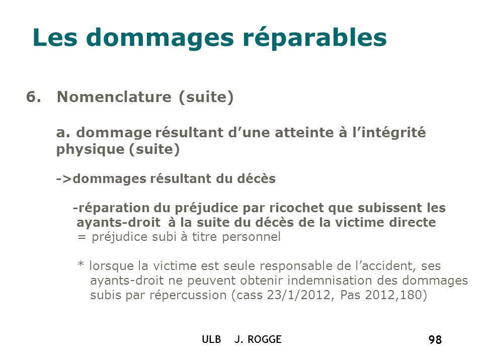 ULB J. ROGGE 98 Les dommages réparables 6. Nomenclature (suite) a. dommage résultant dune atteinte à lintégrité physique (suite) ->dommages résultant