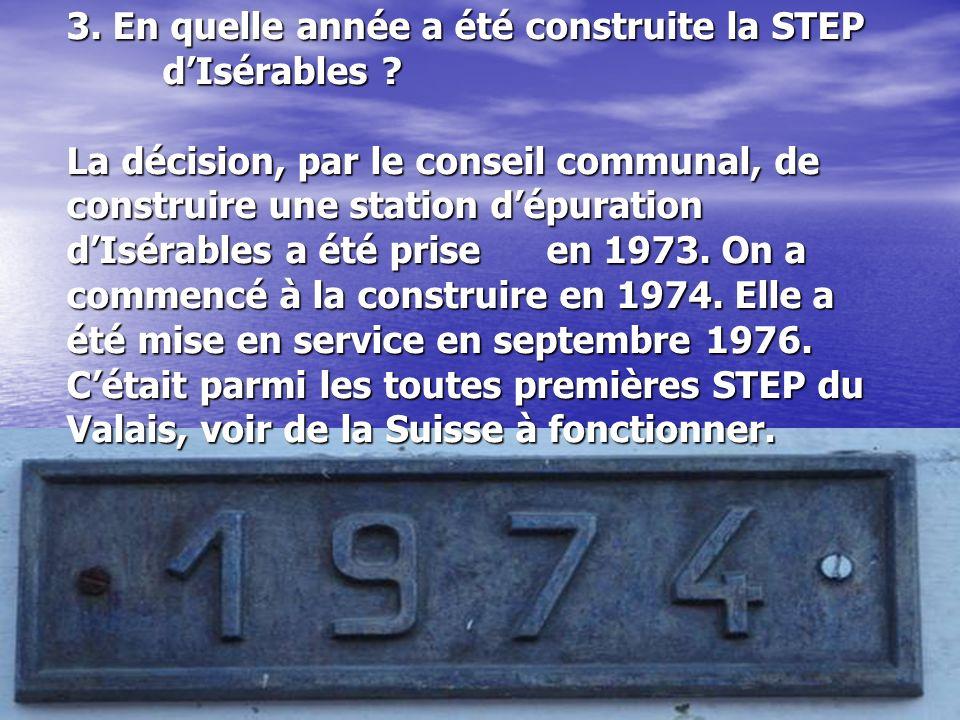 3. En quelle année a été construite la STEP dIsérables ? La décision, par le conseil communal, de construire une station dépuration dIsérables a été p
