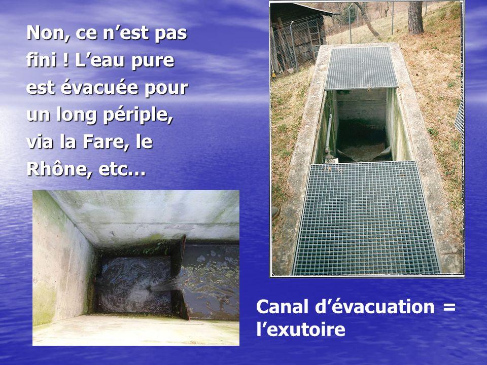 Non, ce nest pas fini ! Leau pure est évacuée pour un long périple, via la Fare, le Rhône, etc… Canal dévacuation = lexutoire