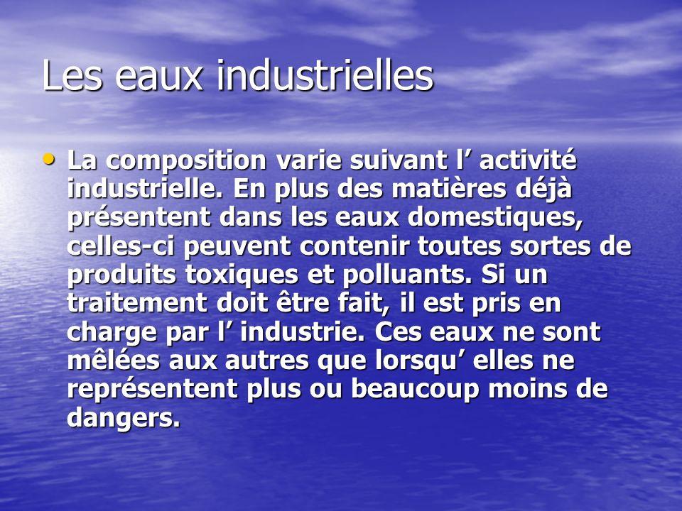 Les eaux industrielles La composition varie suivant l activité industrielle. En plus des matières déjà présentent dans les eaux domestiques, celles-ci