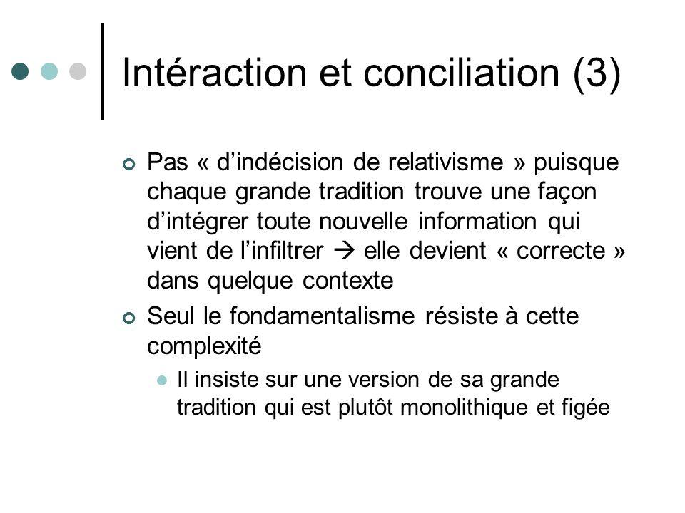 Intéraction et conciliation (3) Pas « dindécision de relativisme » puisque chaque grande tradition trouve une façon dintégrer toute nouvelle informati
