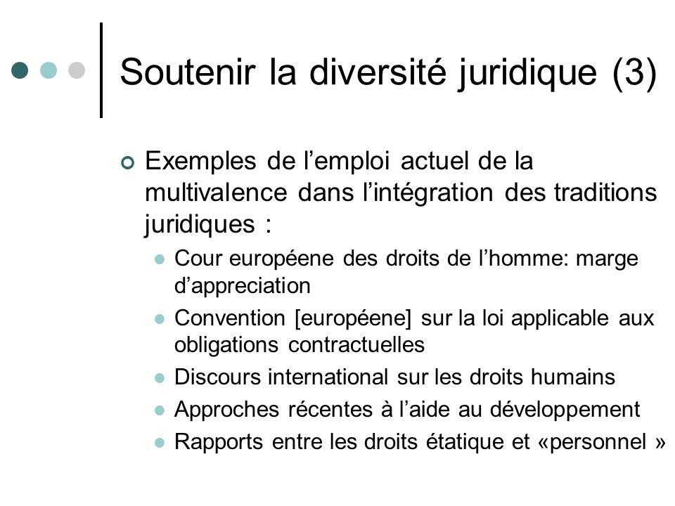 Soutenir la diversité juridique (3) Exemples de lemploi actuel de la multivalence dans lintégration des traditions juridiques : Cour européene des dro