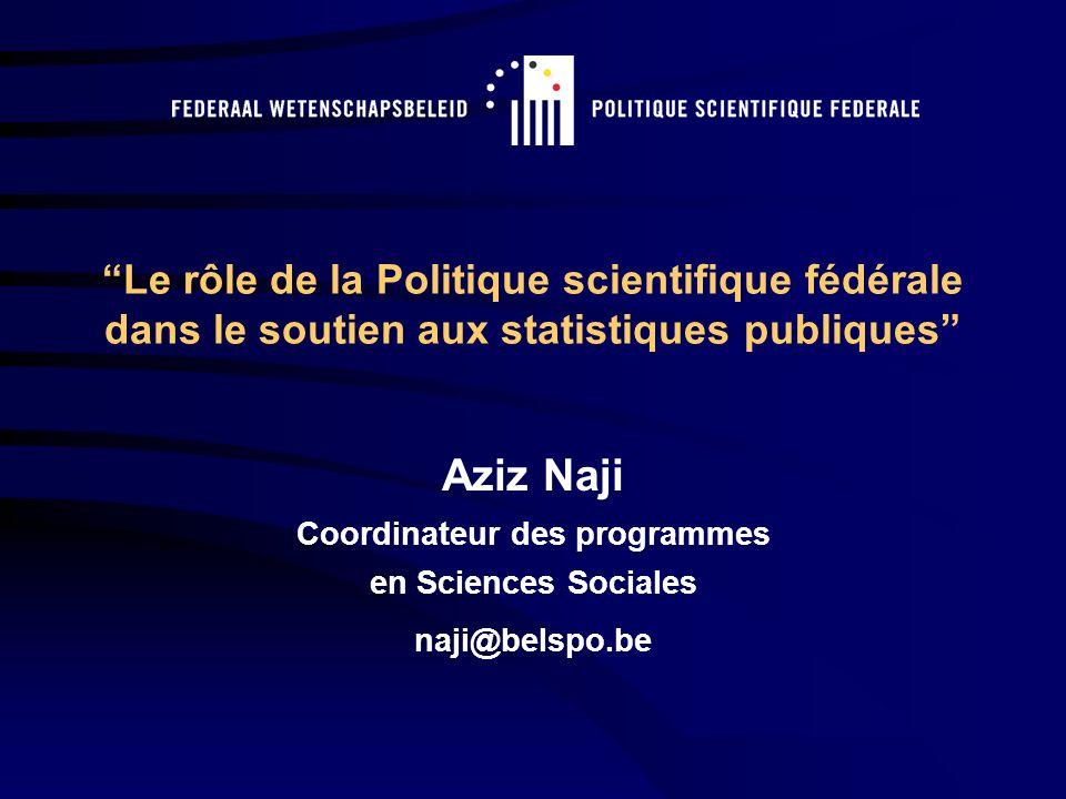 Le rôle de la Politique scientifique fédérale dans le soutien aux statistiques publiques Aziz Naji Coordinateur des programmes en Sciences Sociales naji@belspo.be