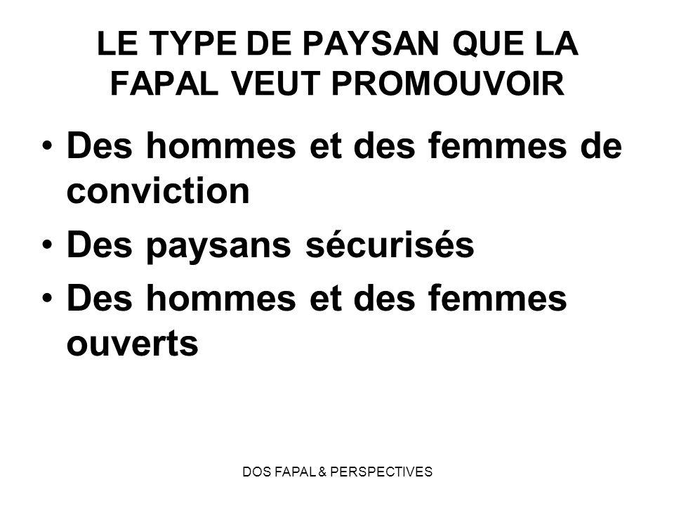 DOS FAPAL & PERSPECTIVES LE TYPE DE PAYSAN QUE LA FAPAL VEUT PROMOUVOIR Des hommes et des femmes de conviction Des paysans sécurisés Des hommes et des