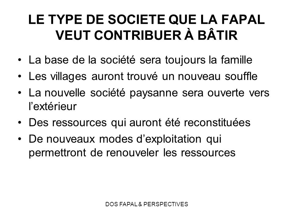 DOS FAPAL & PERSPECTIVES LE TYPE DE SOCIETE QUE LA FAPAL VEUT CONTRIBUER À BÂTIR La base de la société sera toujours la famille Les villages auront tr