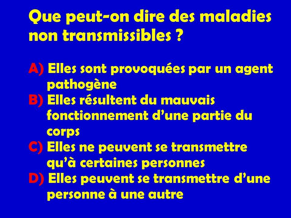 Que peut-on dire des maladies non transmissibles ? A) Elles sont provoquées par un agent pathogène B) Elles résultent du mauvais fonctionnement dune p