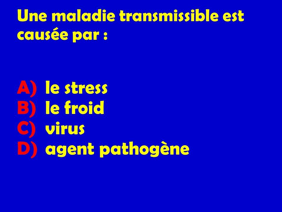 Une maladie transmissible est causée par : A) le stress B) le froid C) virus D) agent pathogène