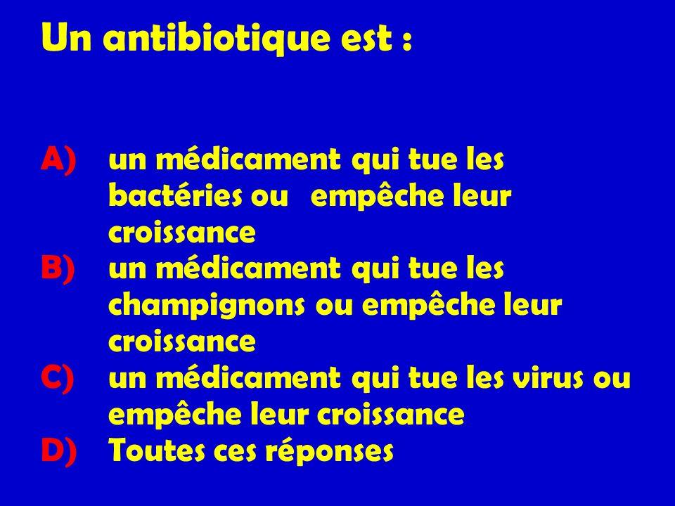 Un antibiotique est : A) un médicament qui tue les bactéries ou empêche leur croissance B) un médicament qui tue les champignons ou empêche leur crois