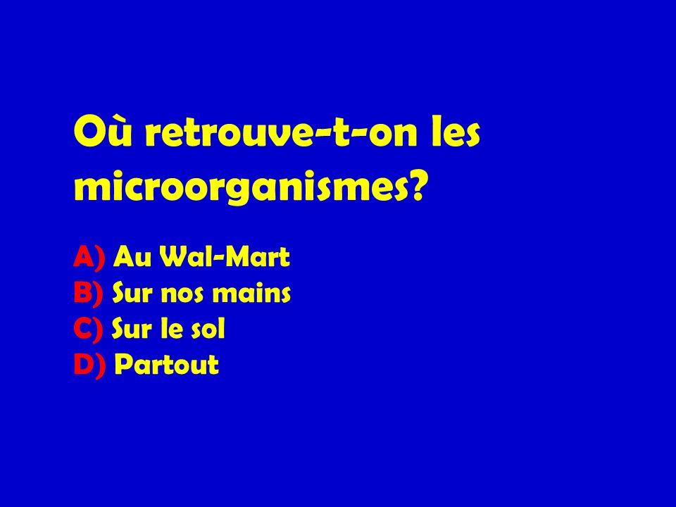 Où retrouve-t-on les microorganismes? A) Au Wal-Mart B) Sur nos mains C) Sur le sol D) Partout