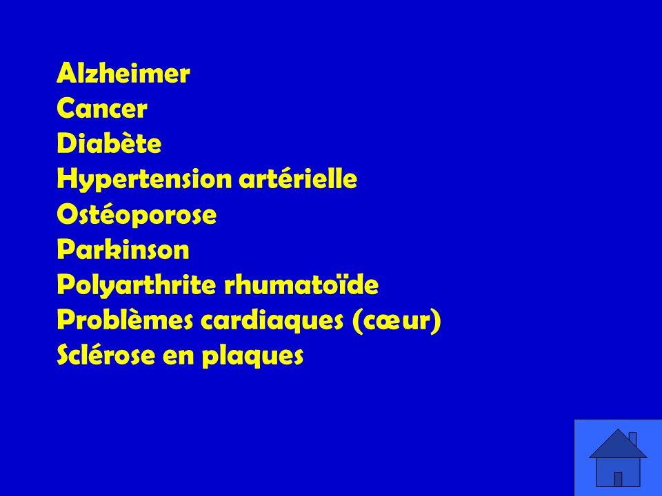 Alzheimer Cancer Diabète Hypertension artérielle Ostéoporose Parkinson Polyarthrite rhumatoïde Problèmes cardiaques (cœur) Sclérose en plaques