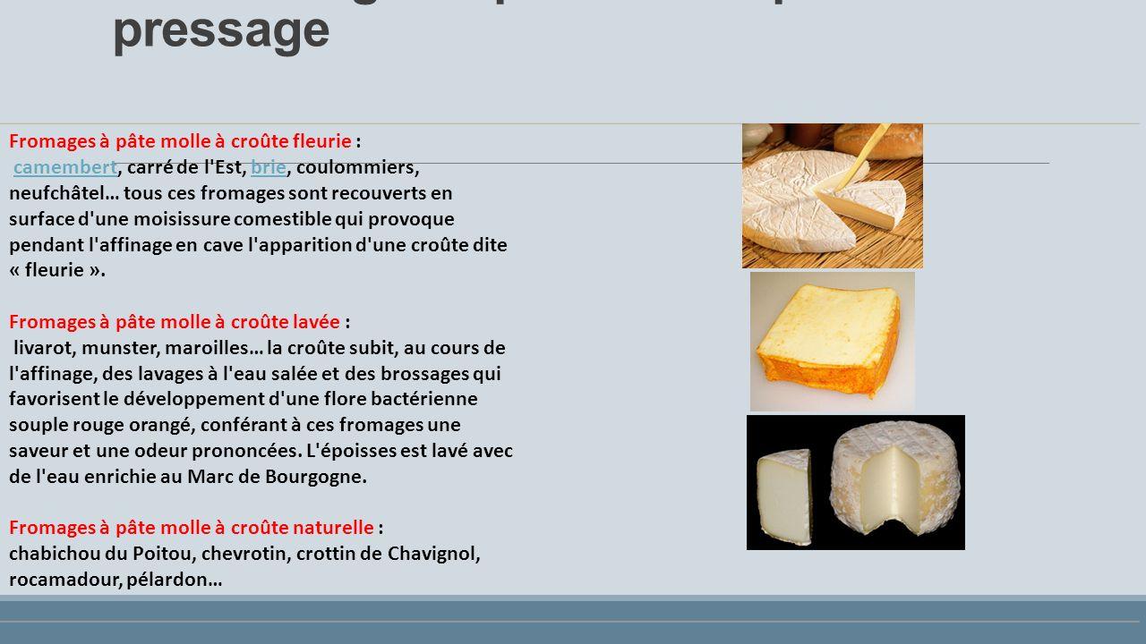 Les fromages à pâte molle: pas de pressage Fromages à pâte molle à croûte fleurie : camembert, carré de l Est, brie, coulommiers, neufchâtel… tous ces fromages sont recouverts en surface d une moisissure comestible qui provoque pendant l affinage en cave l apparition d une croûte dite « fleurie ».camembertbrie Fromages à pâte molle à croûte lavée : livarot, munster, maroilles… la croûte subit, au cours de l affinage, des lavages à l eau salée et des brossages qui favorisent le développement d une flore bactérienne souple rouge orangé, conférant à ces fromages une saveur et une odeur prononcées.