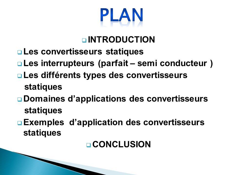 INTRODUCTION Les convertisseurs statiques Les interrupteurs (parfait – semi conducteur ) Les différents types des convertisseurs statiques Domaines da