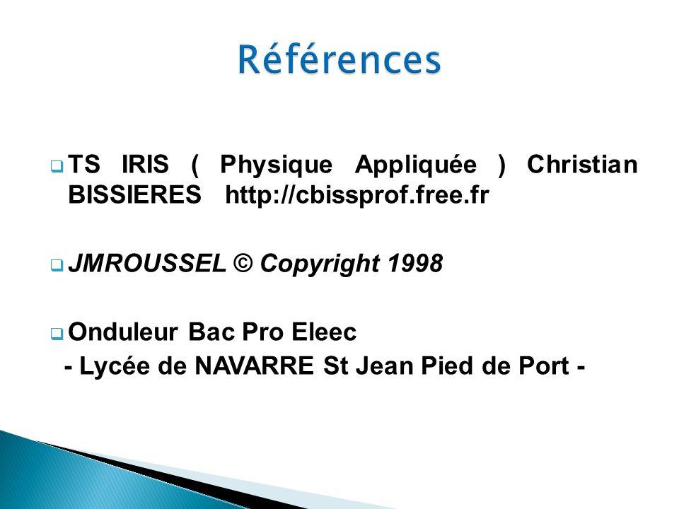 TS IRIS ( Physique Appliquée ) Christian BISSIERES http://cbissprof.free.fr JMROUSSEL © Copyright 1998 Onduleur Bac Pro Eleec - Lycée de NAVARRE St Je