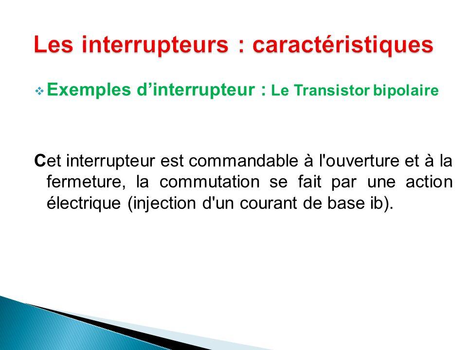 Exemples dinterrupteur : Le Transistor bipolaire Cet interrupteur est commandable à l'ouverture et à la fermeture, la commutation se fait par une acti